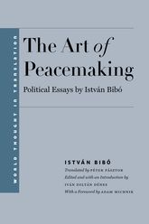 The Art of Peacemaking: Political Essays by István Bibó