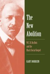 The New Abolition: W. E. B. Du Bois and the Black Social Gospel